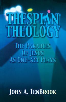 Thespian Theology Parables of - Tenbrook, John A, B.A., M.B.A.