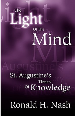 The Light of the Mind: St. Augustine's Theory of Knowledge - Nash, Ronald H, Dr.