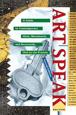 Artspeak: A Guide to Contemporary Ideas, Movements, and Buzzwords - Atkins, Robert, M.S