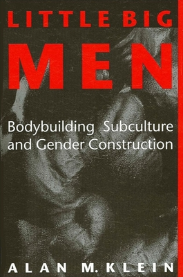 Little Big Men: Bodybuilding Subculture and Gender Construction - Klein, Alan M