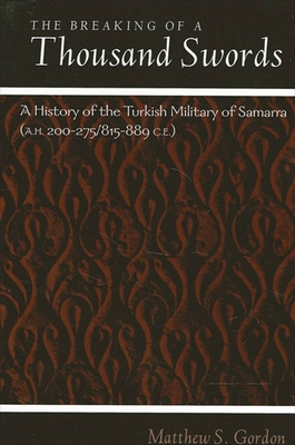 Breaking of a Thousand Swords the: A History of the Turkish Military of Samarra (A.H. 200-275/815-889 C.E.) - Gordon, Matthew S
