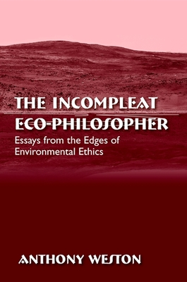 The Incompleat Eco-Philosopher: Essays from the Edges of Environmental Ethics - Weston, Anthony