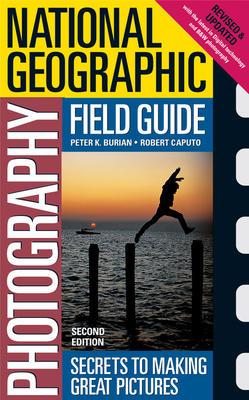 National Geographic Photography Field Guide: Secrets to Making Great Pictures - Burian, Peter K, and Caputo, Robert