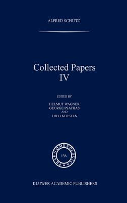 Collected Papers IV - Schutz, Alfred, and Wagner, Helmut (Editor), and Psathas, George, PH.D. (Editor)