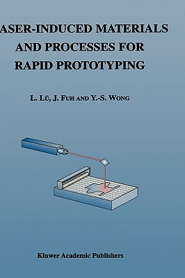 Laser-Induced Materials and Processes for Rapid Prototyping - Lu, L, and Li Lu, Lu, and Fuh, J