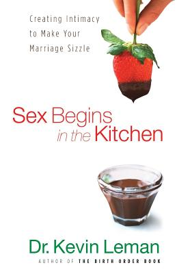 Sex Begins in the Kitchen: Creating Intimacy to Make Your Marriage Sizzle - Leman, Kevin, Dr.