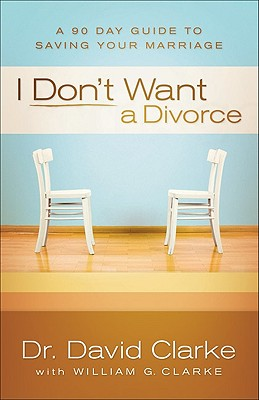 I Don't Want a Divorce: A 90 Day Guide to Saving Your Marriage - Clarke, David, Dr., and Clarke, William G