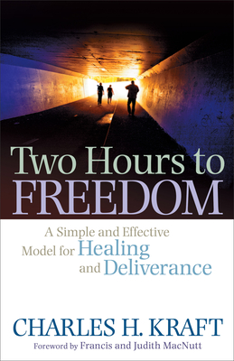 Two Hours to Freedom: A Simple and Effective Model for Healing and Deliverance - Kraft, Charles H, Dr., and Macnutt, Francis (Foreword by), and Macnutt, Judith (Foreword by)