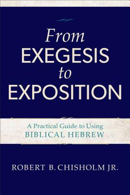 From Exegesis to Exposition: A Practical Guide to Using Biblical Hebrew - Chisholm, Robert B, Jr.