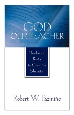 God Our Teacher: Theological Basics in Christian Education - Pazmino, Robert W, and Pazml$no, Robert W