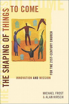 The Shaping of Things to Come: Innovation and Mission for the 21st-Century Church - Frost, Michael, and Hirsch, Alan, M.D.
