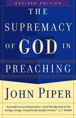 The Supremacy of God in Preaching - Piper, John