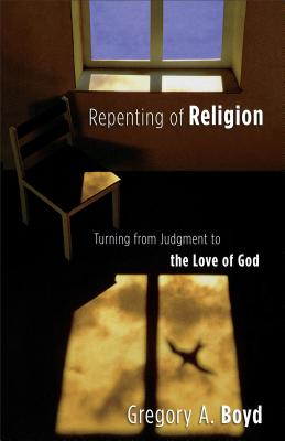 Repenting of Religion: Turning from Judgment to the Love of God - Boyd, Gregory A