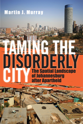 Taming the Disorderly City: The Spatial Landscape of Johannesburg After Apartheid - Murray, Martin J