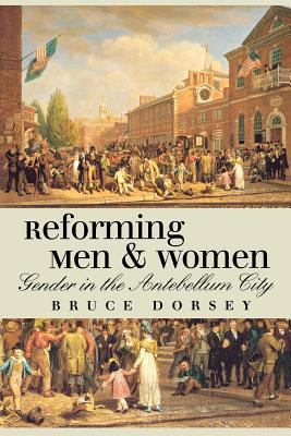 Reforming Men and Women: Gender in the Antebellum City - Dorsey, Bruce