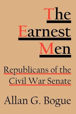 The Earnest Men: Republicans of the Civil War Senate - Bogue, Allan G