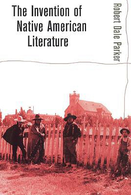 Invention of Native American Literature - Parker, Robert Dale, Professor