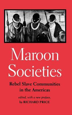 Maroon Societies: Rebel Slave Communities in the Americas - Price, Richard (Editor), and Pr, Richard (Editor)