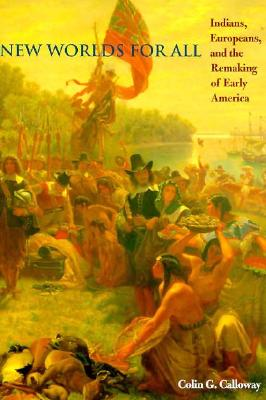 New Worlds for All: Indians, Europeans, and the Remaking of Early America - Calloway, Colin G