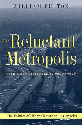 The Reluctant Metropolis: The Politics of Urban Growth in Los Angeles - Fulton, William B