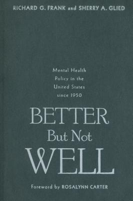 Better But Not Well: Mental Health Policy in the United States Since 1950 - Frank, Richard G, Dr., and Glied, Sherry A, Dr., and Carter, Rosalynn, Mrs. (Foreword by)