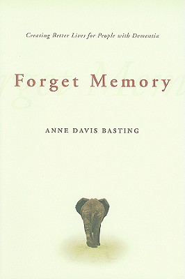 Forget Memory: Creating Better Lives for People with Dementia - Basting, Anne Davis, Dr.