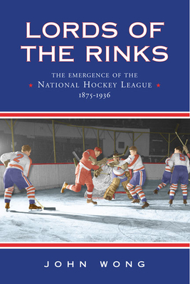 Lords of the Rinks: The Emergence of the National Hockey League, 1875-1936 - Wong, John Chi-Kit