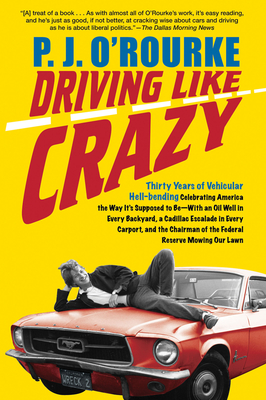 Driving Like Crazy: Thirty Years of Vehicular Hell-Bending, Celebrating America the Way It's Supposed to Be - With an Oil Well in Every Backyard, a Cadillac Escalade in Every Carport, and the Chairman of the Federal Reserve Mowing Our Lawn - O'Rourke, P J