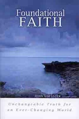 Foundational Faith: Unchangeable Truth for an Ever-Changing World - Koessler, John (Editor), and Cornman, Thomas H L (Contributions by), and Finkbeiner, David (Contributions by)