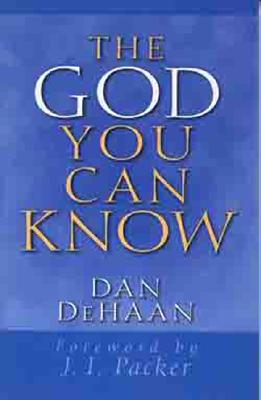 The God You Can Know - DeHaan, Dan, and Packer, J I, Prof., PH.D (Foreword by)
