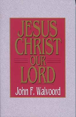 Jesus Christ Our Lord - Walvoord, John F, Th.D.