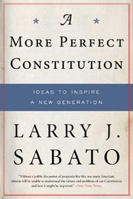 A More Perfect Constitution: Why the Constitution Must Be Revised: Ideas to Inspire a New Generation - Sabato, Larry