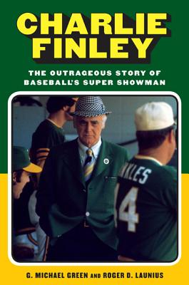 Charlie Finley: The Outrageous Story of Baseball's Super Showman - Green, G Michael, and Launius, Roger D, Dr.