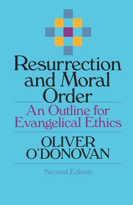 Resurrection and Moral Order: An Outline for Evangelical Ethics - O'Donovan, Oliver