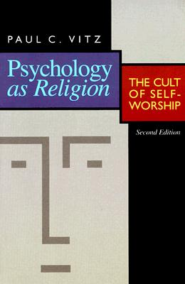 Psychology as Religion: The Cult of Self-Worship - Vitz, Paul C, Ph.D.
