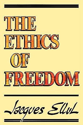The Ethics of Freedom - Ellul, Jacques, and Bromiley, Geoffrey W, Ph.D., D.Litt. (Translated by)