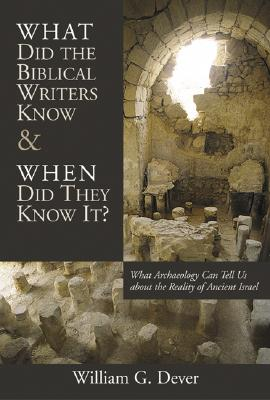 What Did the Biblical Writers Know and When Did They Know It?: What Archeology Can Tell Us about the Reality of Ancient Israel - Dever, William G