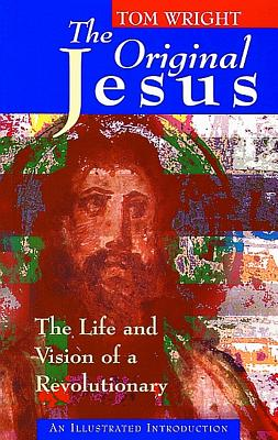 The Original Jesus: The Life and Vision of a Revolutionary - Wright, Tom, and Wright, N T