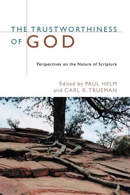 The Trustworthiness of God: Perspectives on the Nature of Scripture - Helm, Paul (Editor), and Trueman, Carl R (Editor)