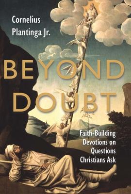 Beyond Doubt: Faith-Building Devotions on Questions Christians Ask - Plantinga, Cornelius, Jr.