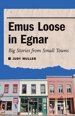Emus Loose in Egnar: Big Stories from Small Towns - Muller, Judy, Professor, Ph.D.