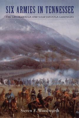 Six Armies in Tennessee: The Chickamauga and Chattanooga Campaigns - Woodworth, Steven E, PhD