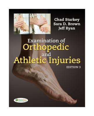 Examination of Orthopedic and Athletic Injuries - Starkey, Chad, PhD, Atc, and Brown, Sara D, MS, Atc, and Ryan, Jeffery L, PT, ATC