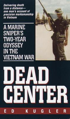 Dead Center: A Marine Sniper's Two-Year Odyssey in the Vietnam War - Kugler, Ed