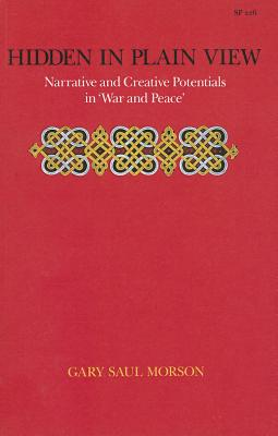 Hidden in Plain View: Narrative and Creative Potentials in 'War and Peace' - Morson, Gary Saul