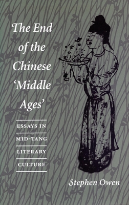 The End of the Chinese 'Middle Ages: Essays in Mid-Tang Literary Culture - Owen, Stephen