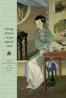 Writing Women in Late Imperial China - Widmer, Ellen (Editor), and Kang-I, Sun C, and Chang, Kang-I Sun (Editor)