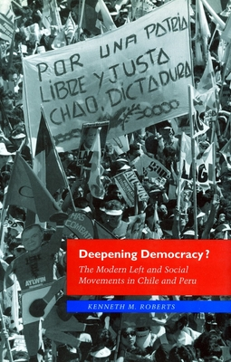Deepening Democracy?: The Modern Left and Social Movements in Chile and Peru - Roberts, Kenneth M