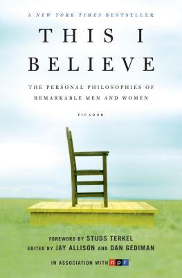 This I Believe: The Personal Philosophies of Remarkable Men and Women - Allison, Jay (Editor), and Gediman, Dan (Editor), and Gregory, John