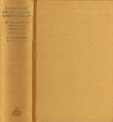 A Grammar of Greek New Testament in the Light of Historical Research - Robertson, A T